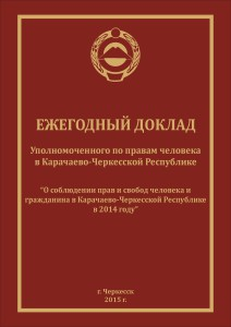 """Ежегодный доклад Уполномоченного по правам человека в Карачаево-Черкесской Республике """"О соблюдении прав и свобод человека и гражданина в Карачаево-Черкесской Республике в 2014 году"""""""